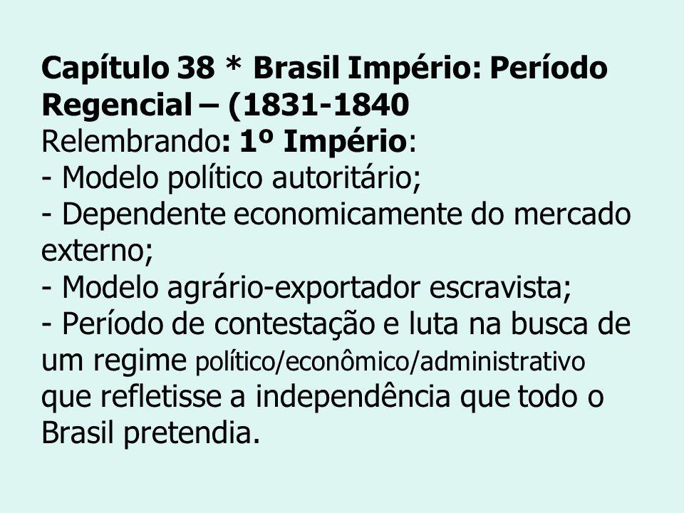 Capítulo 38 * Brasil Império: Período Regencial – (1831-1840 Relembrando: 1º Império: - Modelo político autoritário; - Dependente economicamente do me