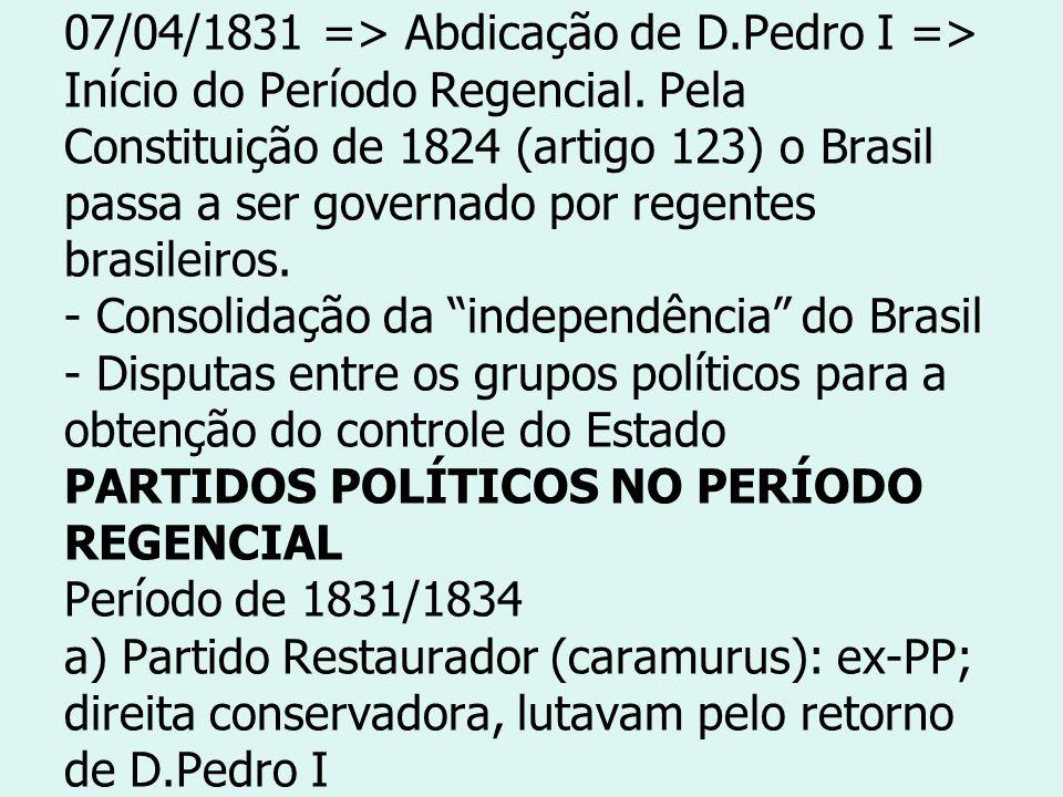 07/04/1831 => Abdicação de D.Pedro I => Início do Período Regencial. Pela Constituição de 1824 (artigo 123) o Brasil passa a ser governado por regente