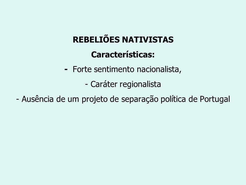 REBELIÕES NATIVISTAS Características: - Forte sentimento nacionalista, - Caráter regionalista - Ausência de um projeto de separação política de Portug