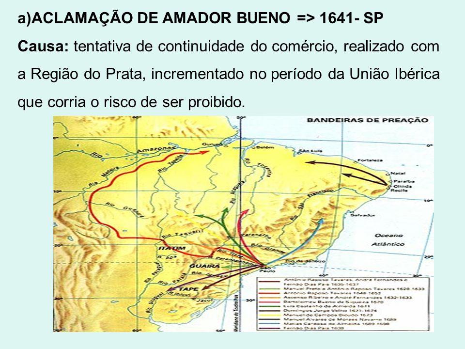 a)ACLAMAÇÃO DE AMADOR BUENO => 1641- SP Causa: tentativa de continuidade do comércio, realizado com a Região do Prata, incrementado no período da Uniã