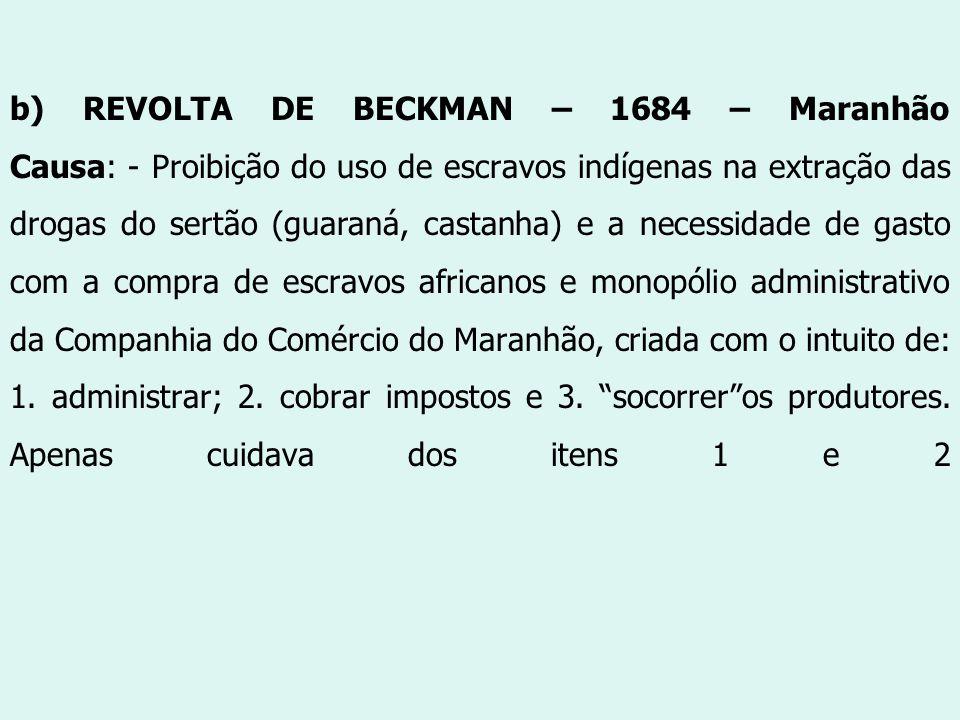 b) REVOLTA DE BECKMAN – 1684 – Maranhão Causa: - Proibição do uso de escravos indígenas na extração das drogas do sertão (guaraná, castanha) e a neces
