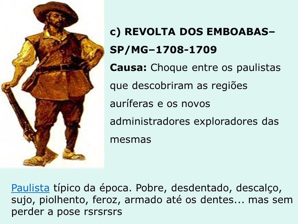 d) REVOLTA DOS MASCATES – PE – 1710- 1714 Causa: disputa pela autonomia político-administrativa da Vila do Recife (comerciantes) que se desvinculou da dominação de Olinda (proprietários de terra)
