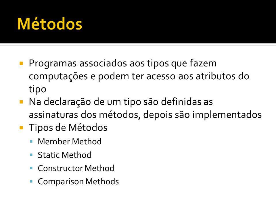  Programas associados aos tipos que fazem computações e podem ter acesso aos atributos do tipo  Na declaração de um tipo são definidas as assinaturas dos métodos, depois são implementados  Tipos de Métodos  Member Method  Static Method  Constructor Method  Comparison Methods