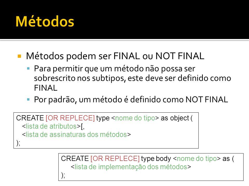  Métodos podem ser FINAL ou NOT FINAL  Para permitir que um método não possa ser sobrescrito nos subtipos, este deve ser definido como FINAL  Por padrão, um método é definido como NOT FINAL CREATE [OR REPLECE] type as object ( [, ); CREATE [OR REPLECE] type body as ( );