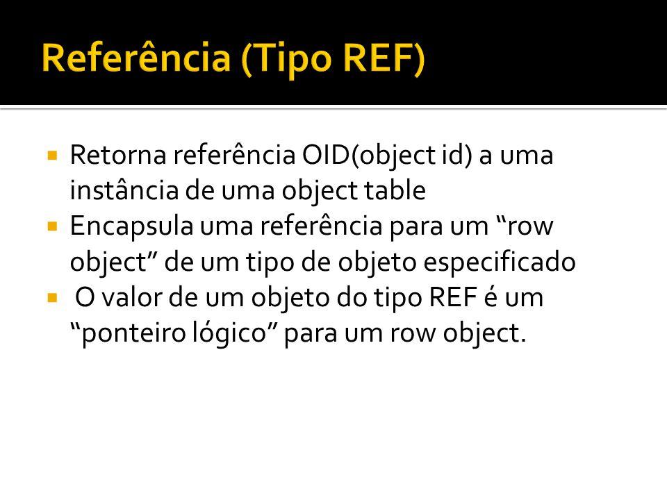  Retorna referência OID(object id) a uma instância de uma object table  Encapsula uma referência para um row object de um tipo de objeto especificado  O valor de um objeto do tipo REF é um ponteiro lógico para um row object.