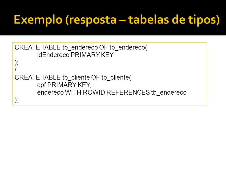 CREATE TABLE tb_endereco OF tp_endereco( idEndereco PRIMARY KEY ); / CREATE TABLE tb_cliente OF tp_cliente( cpf PRIMARY KEY, endereco WITH ROWID REFER