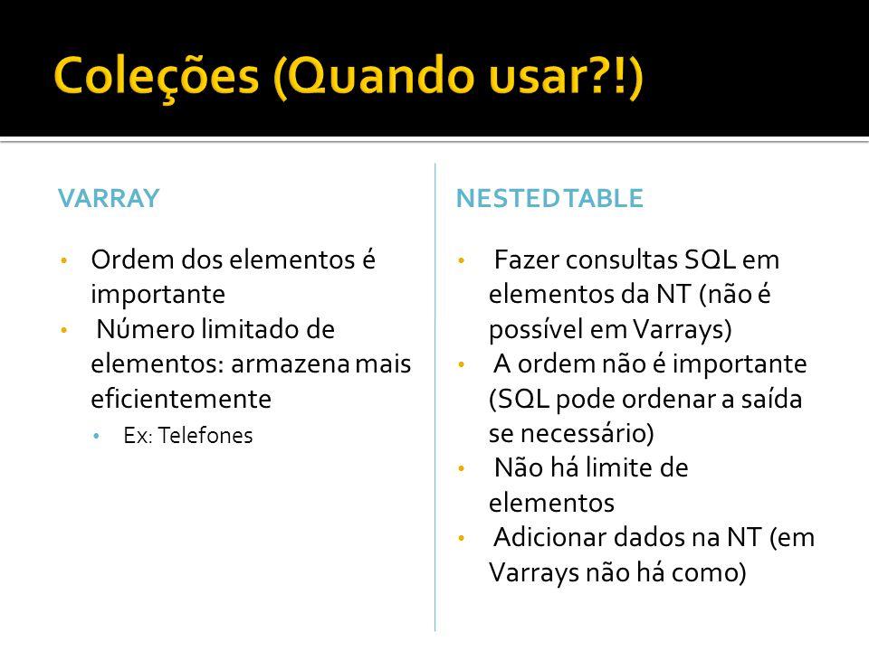 VARRAY Ordem dos elementos é importante Número limitado de elementos: armazena mais eficientemente Ex: Telefones NESTED TABLE Fazer consultas SQL em elementos da NT (não é possível em Varrays) A ordem não é importante (SQL pode ordenar a saída se necessário) Não há limite de elementos Adicionar dados na NT (em Varrays não há como)