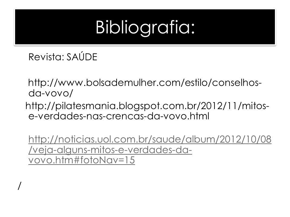Bibliografia: Revista: SAÚDE http://www.bolsademulher.com/estilo/conselhos- da-vovo/ http://pilatesmania.blogspot.com.br/2012/11/mitos- e-verdades-nas-crencas-da-vovo.html http://noticias.uol.com.br/saude/album/2012/10/08 /veja-alguns-mitos-e-verdades-da- vovo.htm#fotoNav=15 /