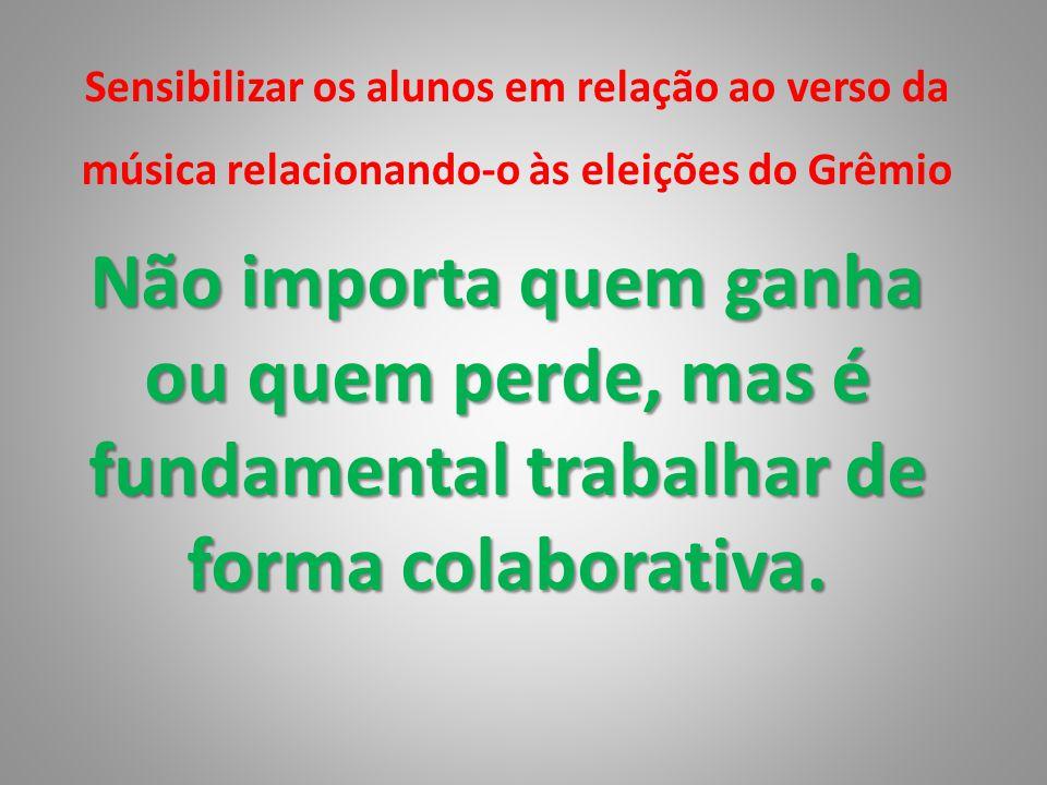 Sensibilizar os alunos em relação ao verso da música relacionando-o às eleições do Grêmio Não importa quem ganha ou quem perde, mas é fundamental trab