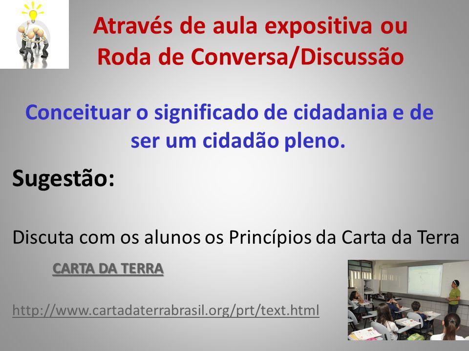 Através de aula expositiva ou Roda de Conversa/Discussão Conceituar o significado de cidadania e de ser um cidadão pleno. http://www.cartadaterrabrasi