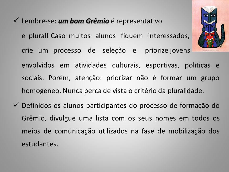 um bom Grêmio Lembre-se: um bom Grêmio é representativo e plural! Caso muitos alunos fiquem interessados, crie um processo de seleção e priorize joven