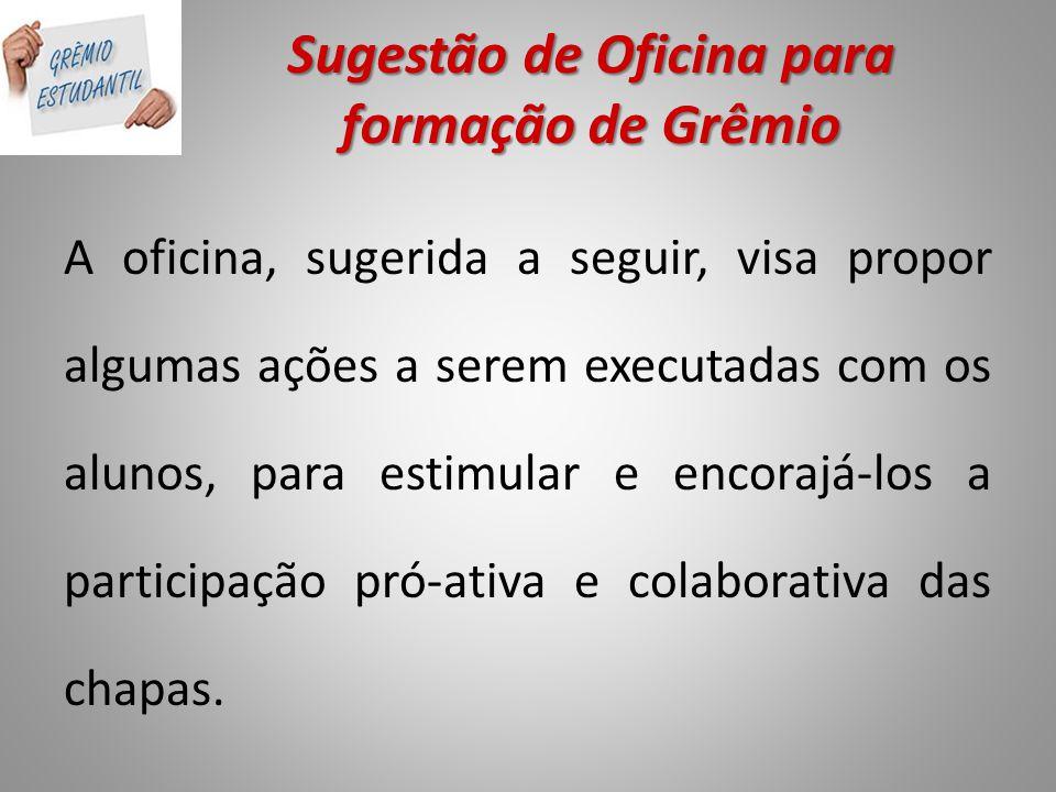 Sugestão de Oficina para formação de Grêmio A oficina, sugerida a seguir, visa propor algumas ações a serem executadas com os alunos, para estimular e