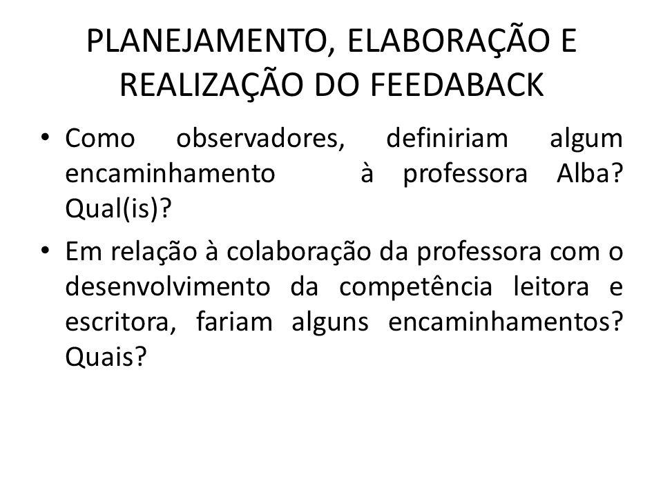 PLANEJAMENTO, ELABORAÇÃO E REALIZAÇÃO DO FEEDABACK Como observadores, definiriam algum encaminhamento à professora Alba.