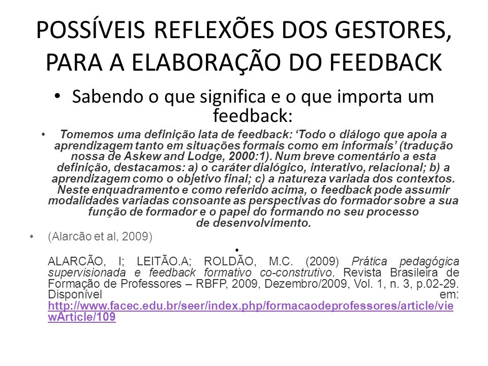 POSSÍVEIS REFLEXÕES DOS GESTORES, PARA A ELABORAÇÃO DO FEEDBACK Sabendo o que significa e o que importa um feedback: Tomemos uma definição lata de feedback: 'Todo o diálogo que apoia a aprendizagem tanto em situações formais como em informais' (tradução nossa de Askew and Lodge, 2000:1).