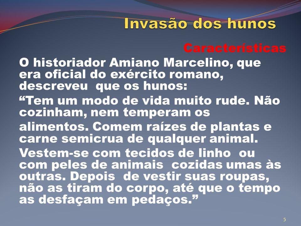 Características O historiador Amiano Marcelino, que era oficial do exército romano, descreveu que os hunos: Tem um modo de vida muito rude.