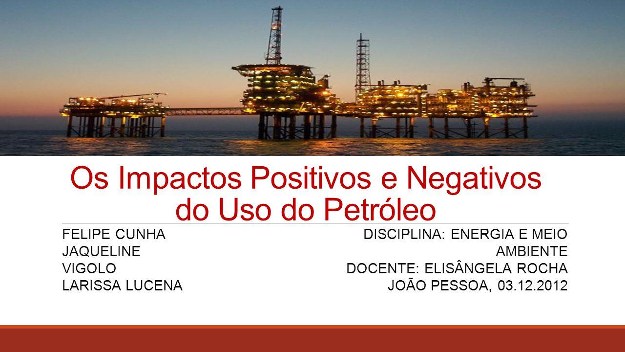 Os Impactos Positivos e Negativos do Uso do Petróleo FELIPE CUNHA JAQUELINE VIGOLO LARISSA LUCENA DISCIPLINA: ENERGIA E MEIO AMBIENTE DOCENTE: ELISÂNG
