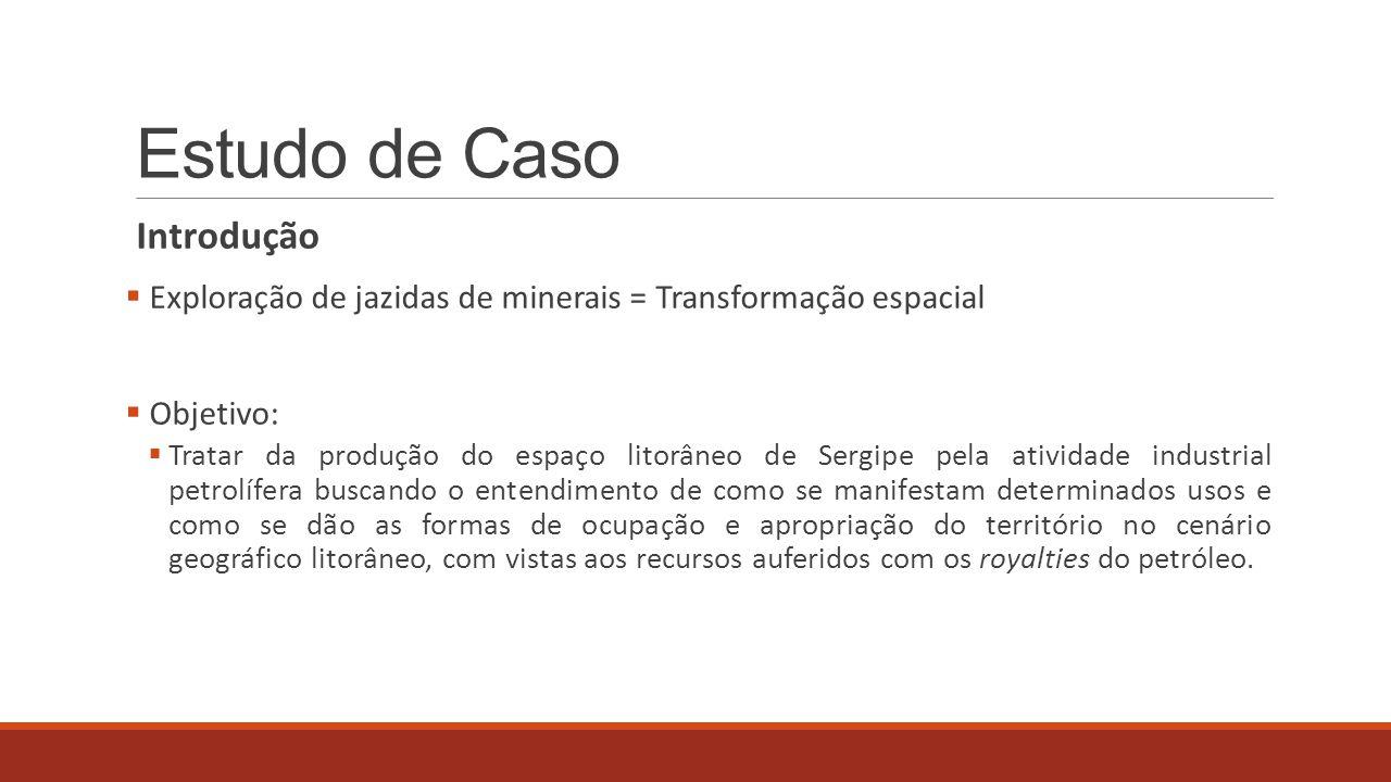 Estudo de Caso Introdução  Exploração de jazidas de minerais = Transformação espacial  Objetivo:  Tratar da produção do espaço litorâneo de Sergipe