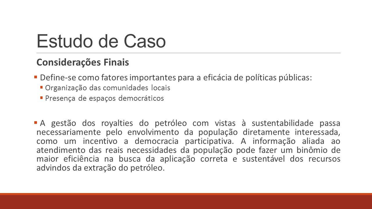 Estudo de Caso Considerações Finais  Define-se como fatores importantes para a eficácia de políticas públicas:  Organização das comunidades locais 
