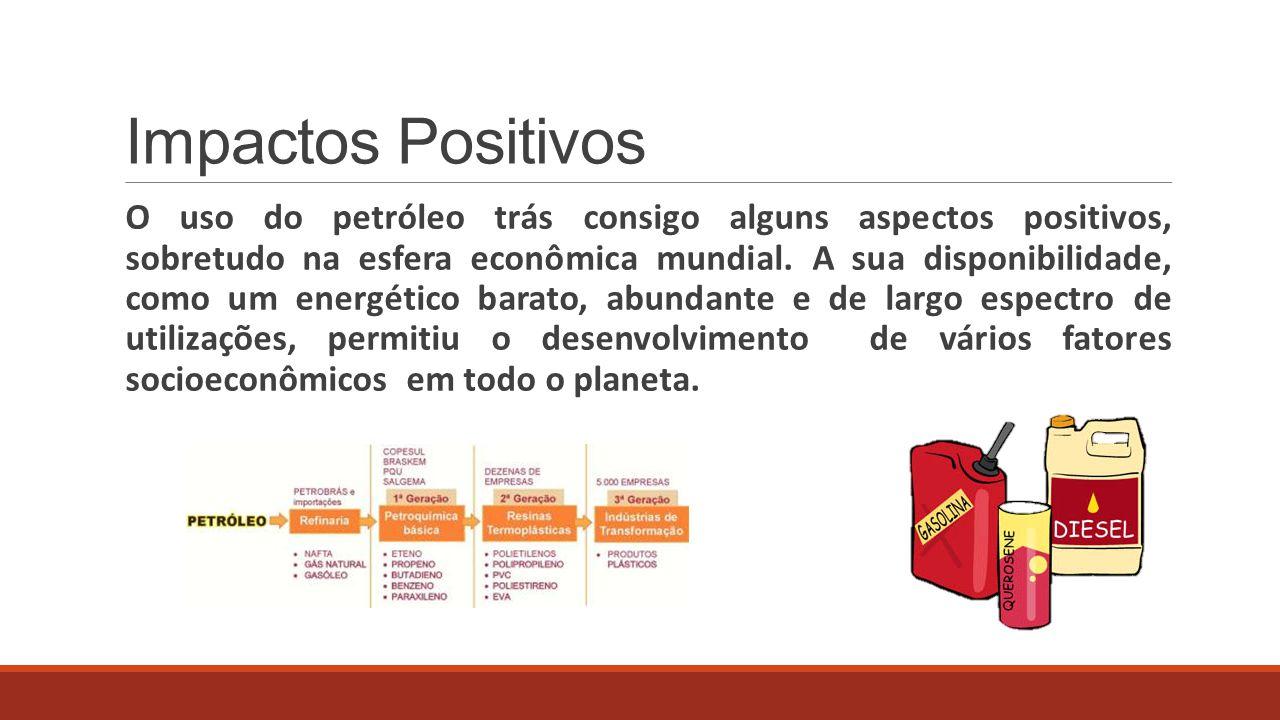 Impactos Positivos O uso do petróleo trás consigo alguns aspectos positivos, sobretudo na esfera econômica mundial. A sua disponibilidade, como um ene