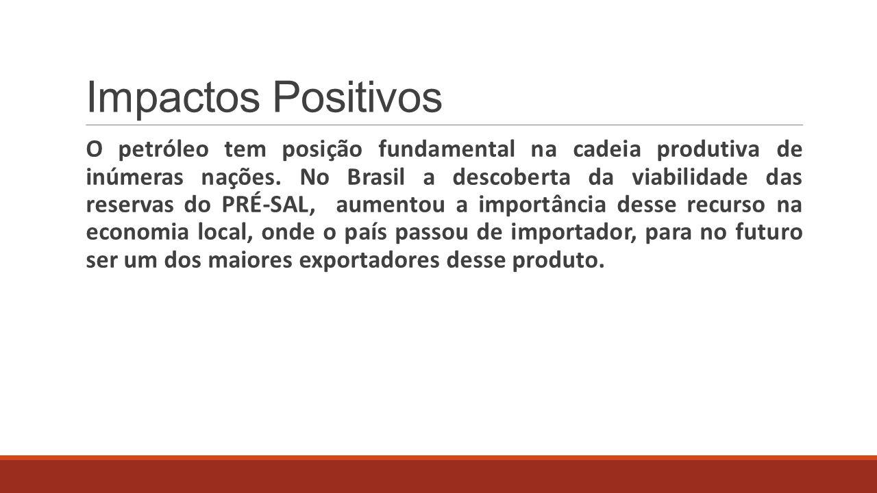 Impactos Positivos O petróleo tem posição fundamental na cadeia produtiva de inúmeras nações. No Brasil a descoberta da viabilidade das reservas do PR