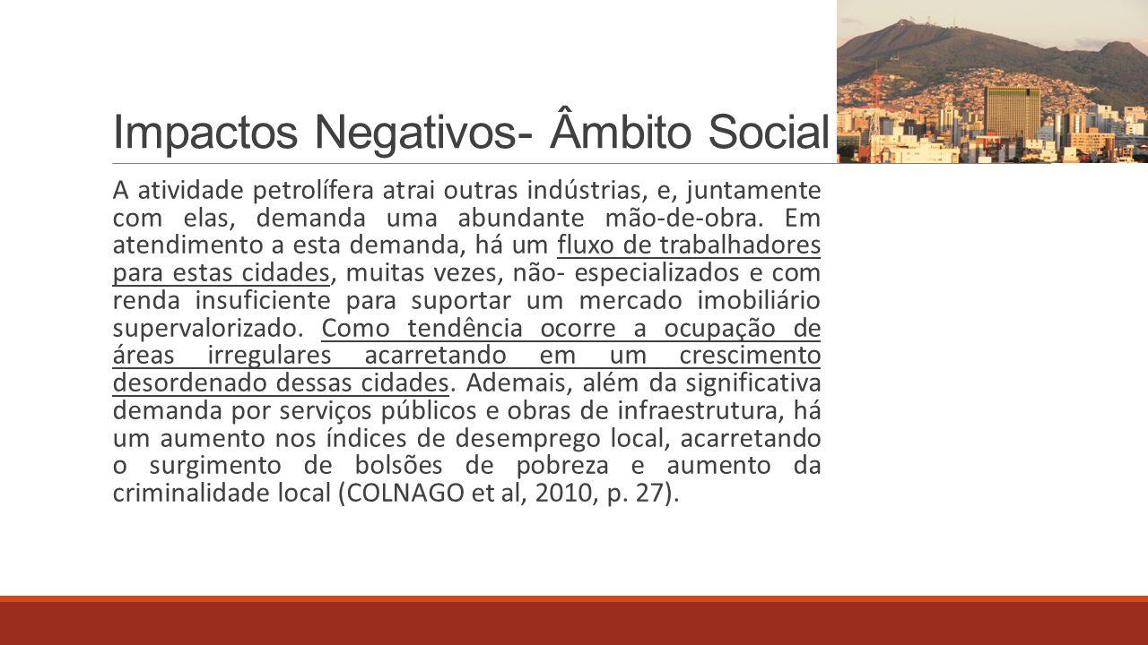 Impactos Negativos- Âmbito Social A atividade petrolífera atrai outras indústrias, e, juntamente com elas, demanda uma abundante mão-de-obra. Em atend