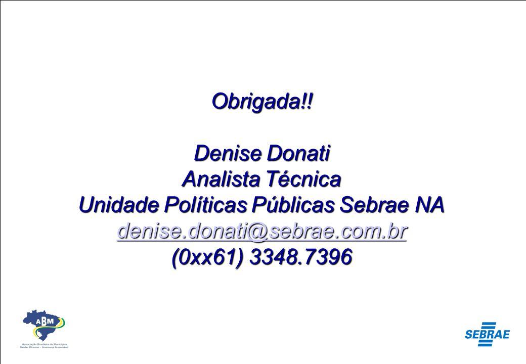 Obrigada!! Denise Donati Analista Técnica Unidade Políticas Públicas Sebrae NA denise.donati@sebrae.com.br (0xx61) 3348.7396