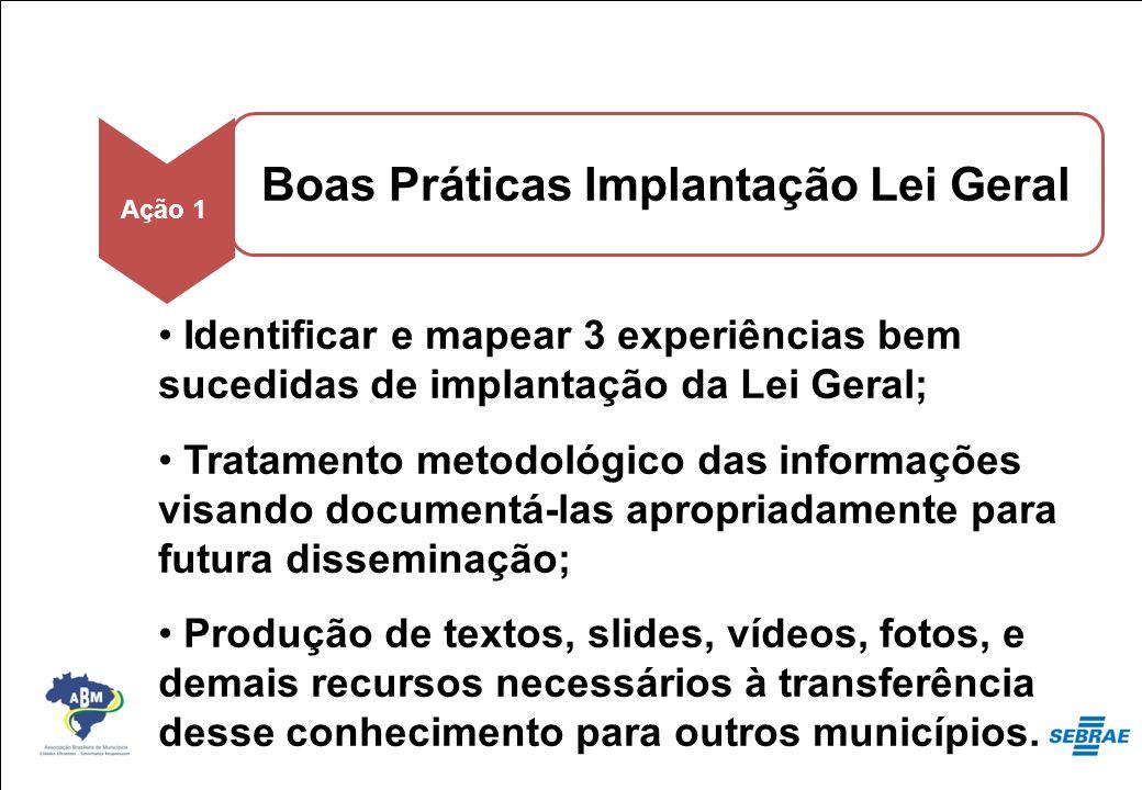 Boas Práticas Implantação Lei Geral Ação 1 Identificar e mapear 3 experiências bem sucedidas de implantação da Lei Geral; Tratamento metodológico das
