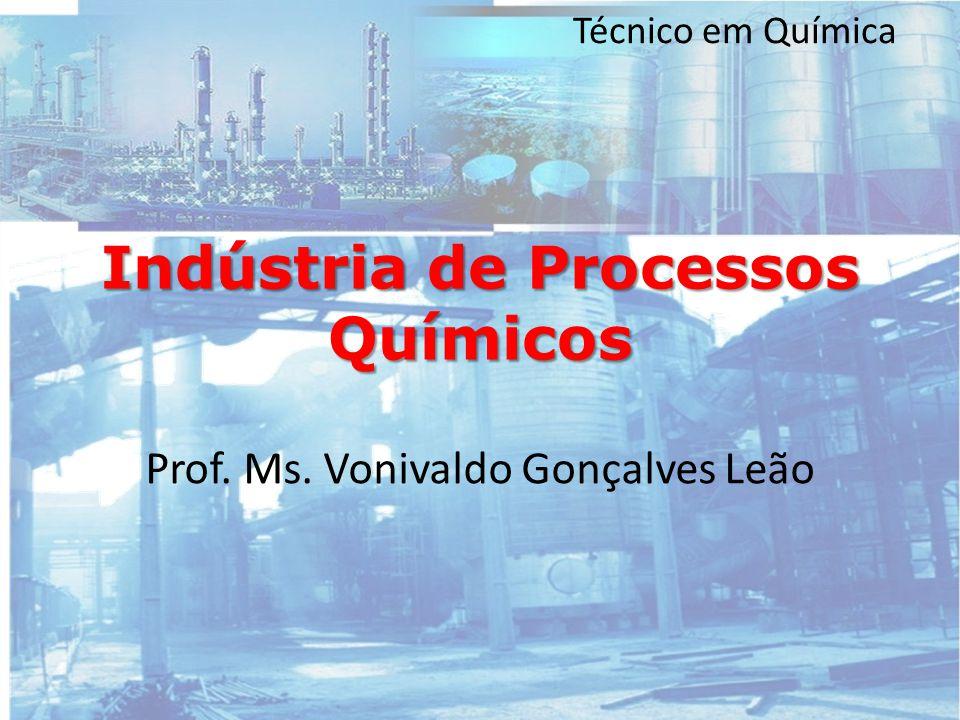 Técnico em Química Indústria de Processos Químicos Prof. Ms. Vonivaldo Gonçalves Leão