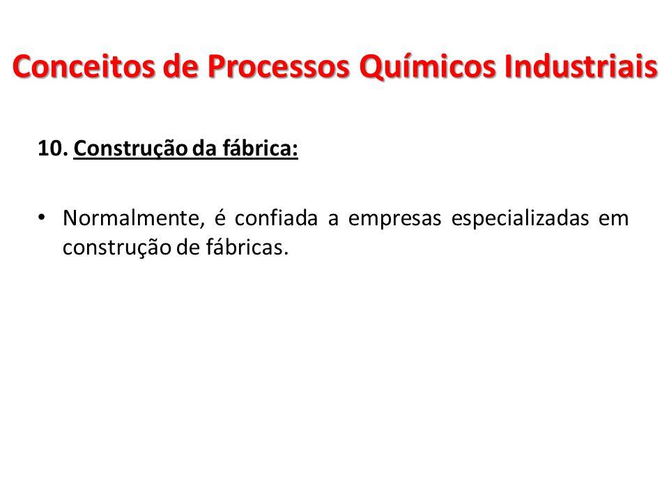 10. Construção da fábrica: Normalmente, é confiada a empresas especializadas em construção de fábricas. Conceitos de Processos Químicos Industriais