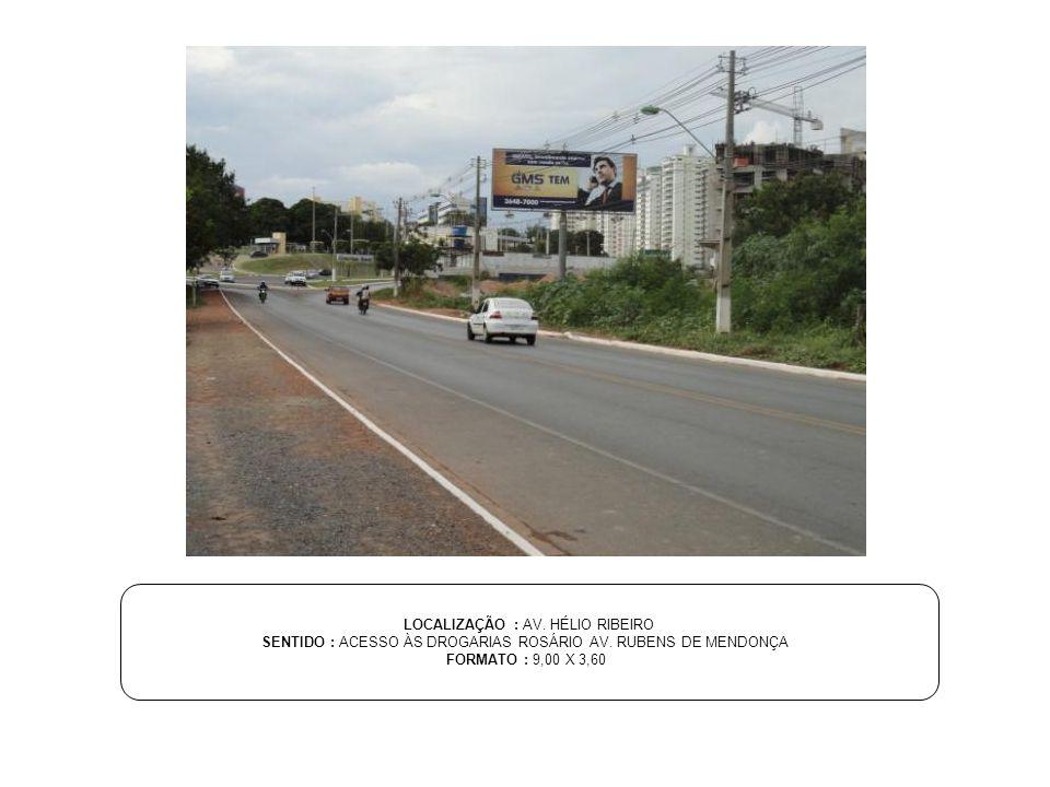 LOCALIZAÇÃO : AV. HÉLIO RIBEIRO SENTIDO : ACESSO ÀS DROGARIAS ROSÁRIO AV. RUBENS DE MENDONÇA FORMATO : 9,00 X 3,60