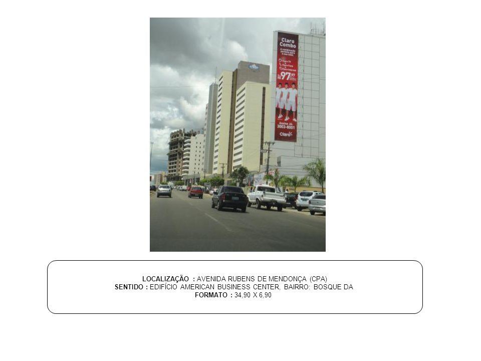 LOCALIZAÇÃO : AVENIDA RUBENS DE MENDONÇA (CPA) SENTIDO : EDIFÍCIO AMERICAN BUSINESS CENTER, BAIRRO: BOSQUE DA FORMATO : 34,90 X 6,90