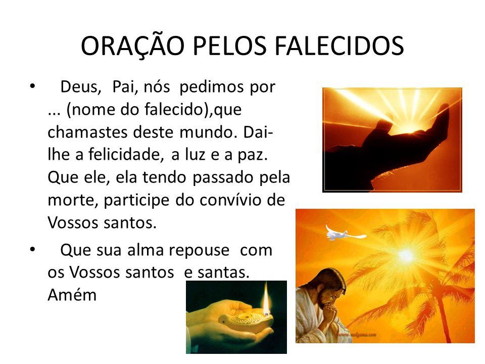 ORAÇÃO PELOS FALECIDOS Deus, Pai, nós pedimos por... (nome do falecido),que chamastes deste mundo. Dai- lhe a felicidade, a luz e a paz. Que ele, ela