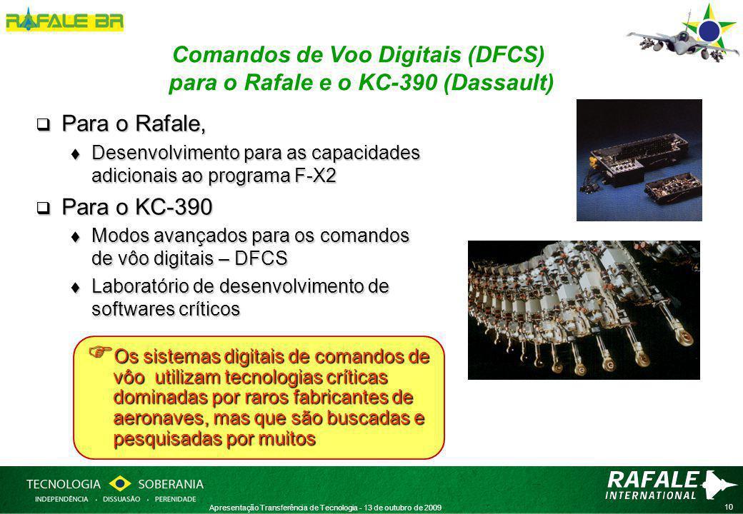 10 Apresentação Transferência de Tecnologia - 13 de outubro de 2009 Comandos de Voo Digitais (DFCS) para o Rafale e o KC-390 (Dassault)  Para o Rafale,  Desenvolvimento para as capacidades adicionais ao programa F-X2  Para o KC-390  Modos avançados para os comandos de vôo digitais – DFCS  Laboratório de desenvolvimento de softwares críticos  Os sistemas digitais de comandos de vôo utilizam tecnologias críticas dominadas por raros fabricantes de aeronaves, mas que são buscadas e pesquisadas por muitos