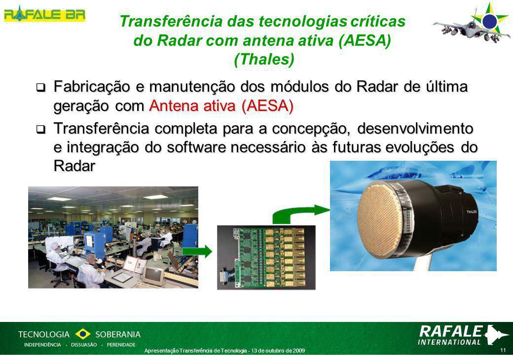 11 Apresentação Transferência de Tecnologia - 13 de outubro de 2009 Transferência das tecnologias críticas do Radar com antena ativa (AESA) (Thales)  Fabricação e manutenção dos módulos do Radar de última geração com Antena ativa (AESA)  Transferência completa para a concepção, desenvolvimento e integração do software necessário às futuras evoluções do Radar