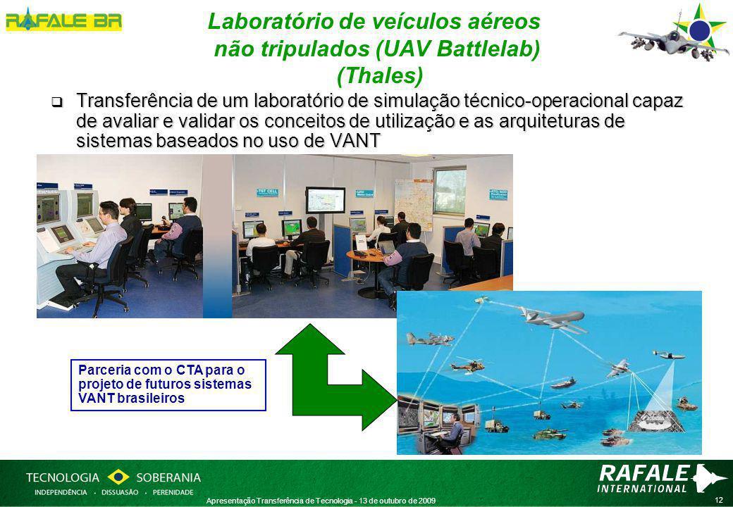 12 Apresentação Transferência de Tecnologia - 13 de outubro de 2009 Laboratório de veículos aéreos não tripulados (UAV Battlelab) (Thales)  Transferência de um laboratório de simulação técnico-operacional capaz de avaliar e validar os conceitos de utilização e as arquiteturas de sistemas baseados no uso de VANT Parceria com o CTA para o projeto de futuros sistemas VANT brasileiros