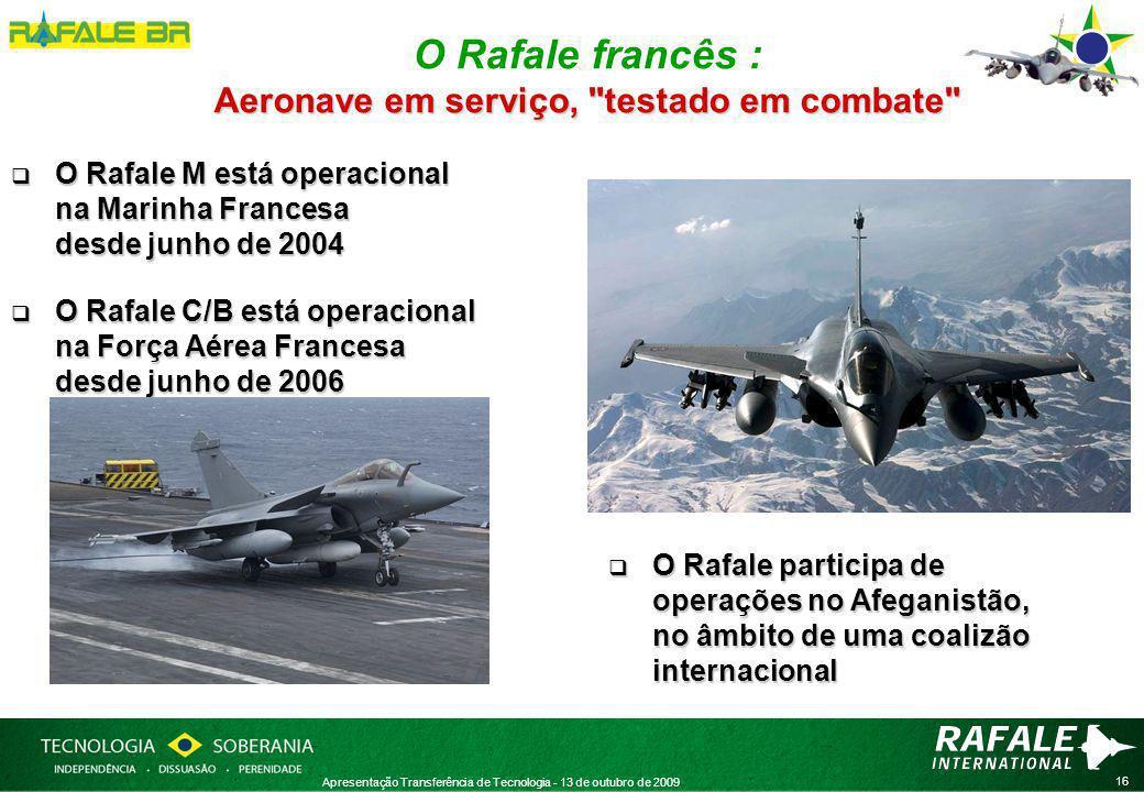 16 Apresentação Transferência de Tecnologia - 13 de outubro de 2009  O Rafale M está operacional na Marinha Francesa desde junho de 2004  O Rafale C/B está operacional na Força Aérea Francesa desde junho de 2006 Aeronave em serviço, testado em combate O Rafale francês : Aeronave em serviço, testado em combate  O Rafale participa de operações no Afeganistão, no âmbito de uma coalizão internacional