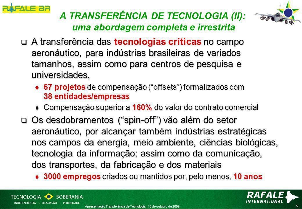 5 Apresentação Transferência de Tecnologia - 13 de outubro de 2009 A TRANSFERÊNCIA DE TECNOLOGIA (II): uma abordagem completa e irrestrita  A transferência das tecnologias críticas no campo aeronáutico, para indústrias brasileiras de variados tamanhos, assim como para centros de pesquisa e universidades,  67 projetos de compensação ( offsets ) formalizados com 38 entidades/empresas  Compensação superior a 160% do valor do contrato comercial  Os desdobramentos ( spin-off ) vão além do setor aeronáutico, por alcançar também indústrias estratégicas nos campos da energia, meio ambiente, ciências biológicas, tecnologia da informação; assim como da comunicação, dos transportes, da fabricação e dos materiais  3000 empregos criados ou mantidos por, pelo menos, 10 anos