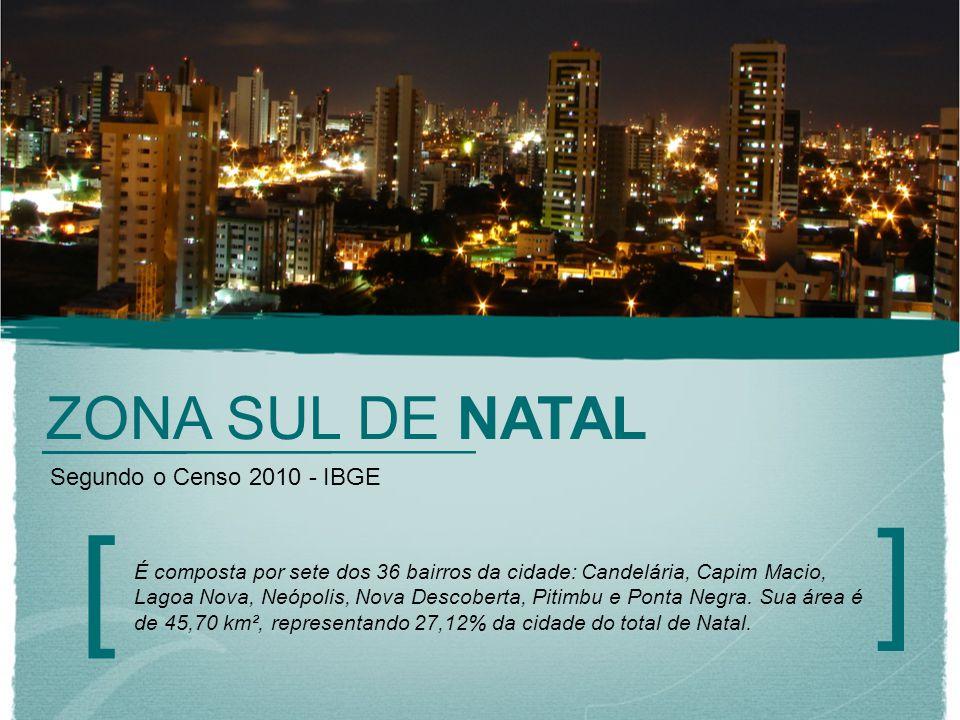ZONA SUL DE NATAL [ ] Segundo o Censo 2010 - IBGE É composta por sete dos 36 bairros da cidade: Candelária, Capim Macio, Lagoa Nova, Neópolis, Nova De