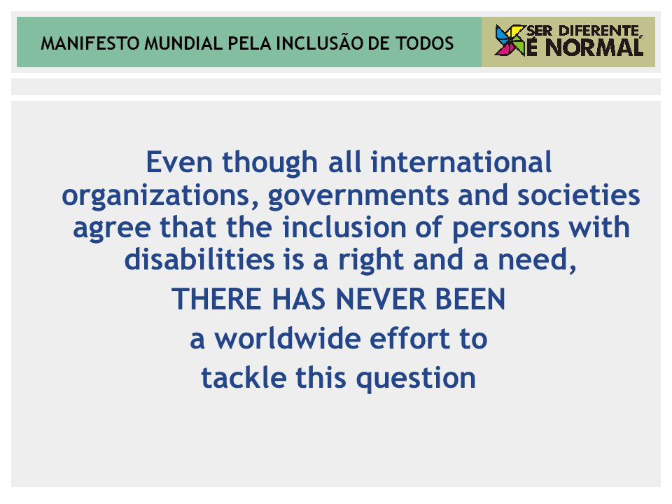 MANIFESTO MUNDIAL PELA INCLUSÃO DE TODOS Even though all international organizations, governments and societies agree that the inclusion of persons wi