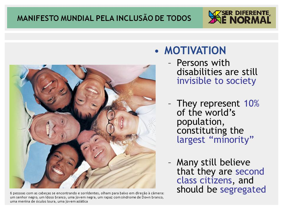 MANIFESTO MUNDIAL PELA INCLUSÃO DE TODOS MOTIVATION –Persons with disabilities are still invisible to society –They represent 10% of the world's popul