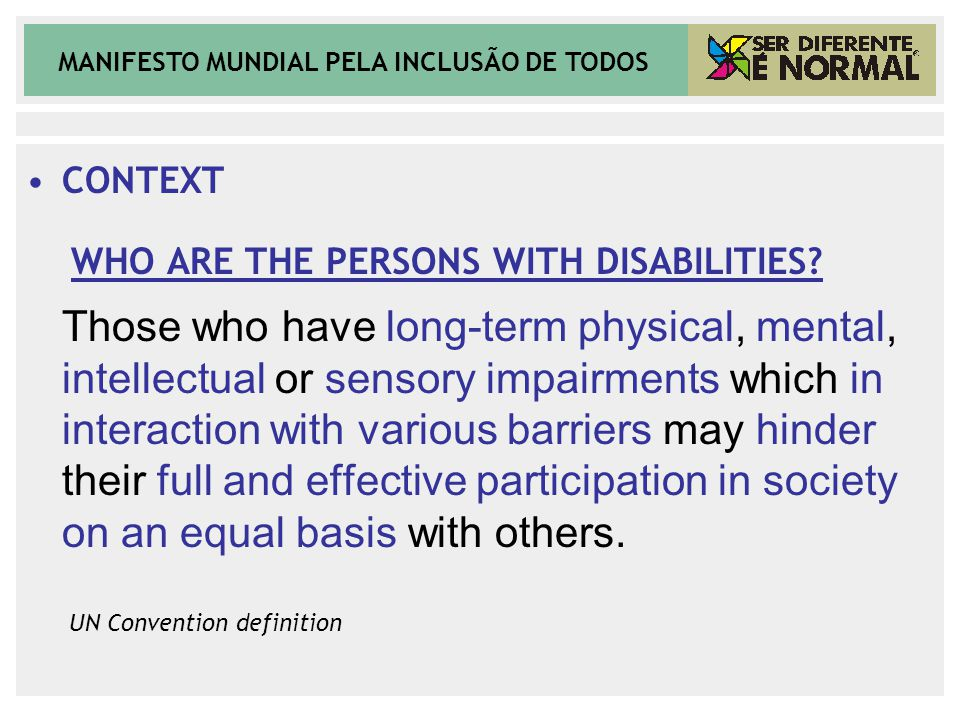 MANIFESTO MUNDIAL PELA INCLUSÃO DE TODOS CONTEXT WHO ARE THE PERSONS WITH DISABILITIES? Those who have long-term physical, mental, intellectual or sen