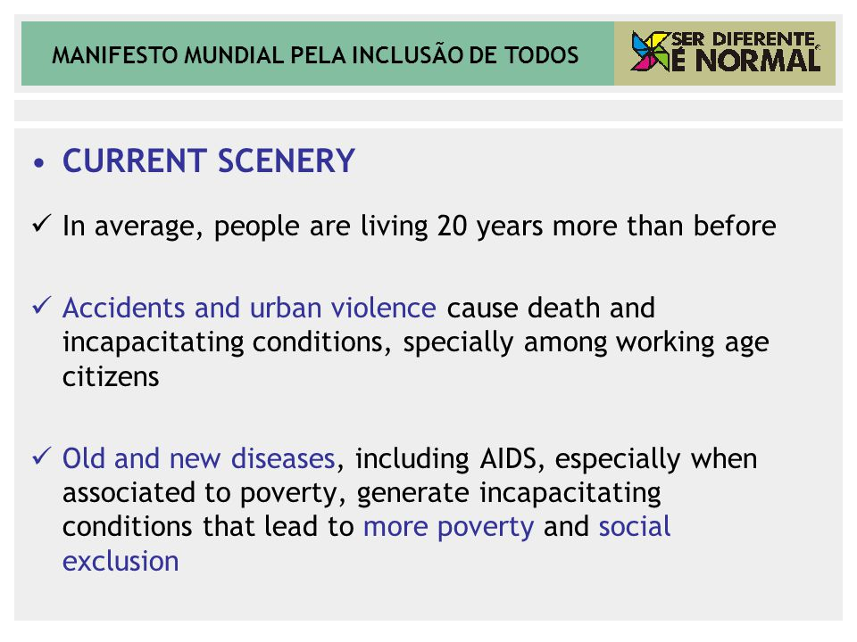 MANIFESTO MUNDIAL PELA INCLUSÃO DE TODOS CURRENT SCENERY In average, people are living 20 years more than before Accidents and urban violence cause death and incapacitating conditions, specially among working age citizens Old and new diseases, including AIDS, especially when associated to poverty, generate incapacitating conditions that lead to more poverty and social exclusion