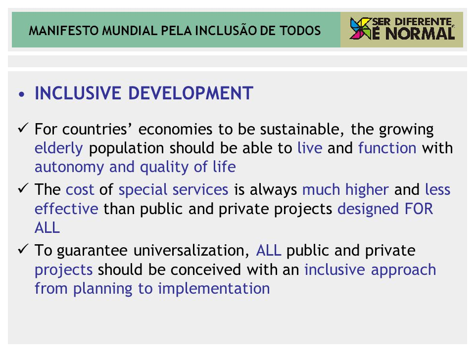 MANIFESTO MUNDIAL PELA INCLUSÃO DE TODOS INCLUSIVE DEVELOPMENT For countries' economies to be sustainable, the growing elderly population should be able to live and function with autonomy and quality of life The cost of special services is always much higher and less effective than public and private projects designed FOR ALL To guarantee universalization, ALL public and private projects should be conceived with an inclusive approach from planning to implementation