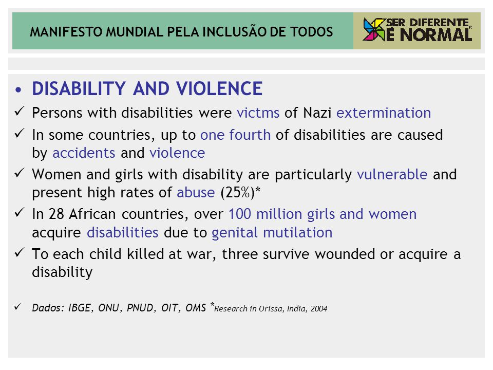 MANIFESTO MUNDIAL PELA INCLUSÃO DE TODOS DISABILITY AND VIOLENCE Persons with disabilities were victms of Nazi extermination In some countries, up to one fourth of disabilities are caused by accidents and violence Women and girls with disability are particularly vulnerable and present high rates of abuse (25%)* In 28 African countries, over 100 million girls and women acquire disabilities due to genital mutilation To each child killed at war, three survive wounded or acquire a disability Dados: IBGE, ONU, PNUD, OIT, OMS * Research in Orissa, India, 2004