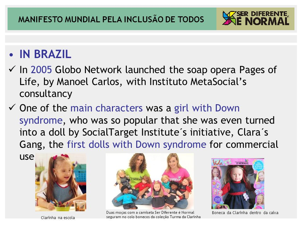 MANIFESTO MUNDIAL PELA INCLUSÃO DE TODOS IN BRAZIL In 2005 Globo Network launched the soap opera Pages of Life, by Manoel Carlos, with Instituto MetaS