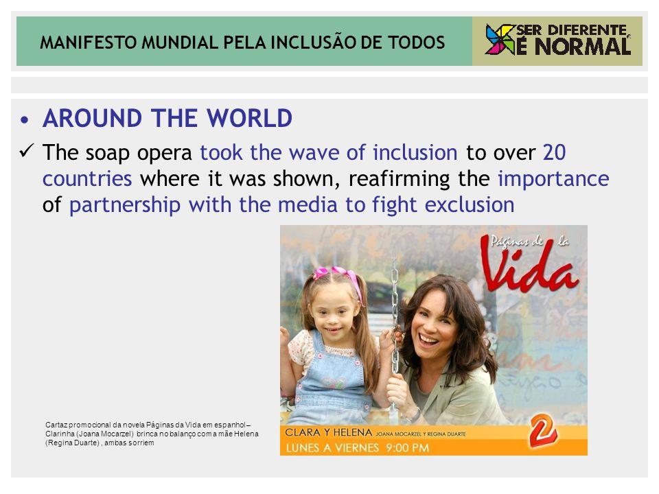 MANIFESTO MUNDIAL PELA INCLUSÃO DE TODOS AROUND THE WORLD The soap opera took the wave of inclusion to over 20 countries where it was shown, reafirming the importance of partnership with the media to fight exclusion Cartaz promocional da novela Páginas da Vida em espanhol – Clarinha (Joana Mocarzel) brinca no balanço com a mãe Helena (Regina Duarte), ambas sorriem