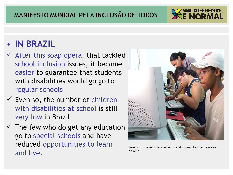 MANIFESTO MUNDIAL PELA INCLUSÃO DE TODOS IN BRAZIL After this soap opera, that tackled school inclusion issues, it became easier to guarantee that students with disabilities would go go to regular schools Even so, the number of children with disabilities at school is still very low in Brazil The few who do get any education go to special schools and have reduced opportunities to learn and live.