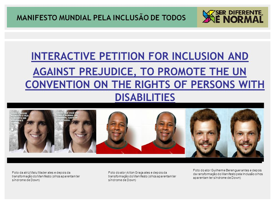 MANIFESTO MUNDIAL PELA INCLUSÃO DE TODOS INTERACTIVE PETITION FOR INCLUSION AND AGAINST PREJUDICE, TO PROMOTE THE UN CONVENTION ON THE RIGHTS OF PERSONS WITH DISABILITIES Foto da atriz Malu Mader ates e depois da transformação do Manifesto (olhos aparentam ter síndrome de Down) Foto do ator Guilherme Berenguer antes e depois da ransformação do Manifesto pela Inclusão olhos aparentam ter síndrome de Down) Foto do ator Ailton Graça ates e depois da transformação do Manifesto (olhos aparentam ter síndrome de Down)