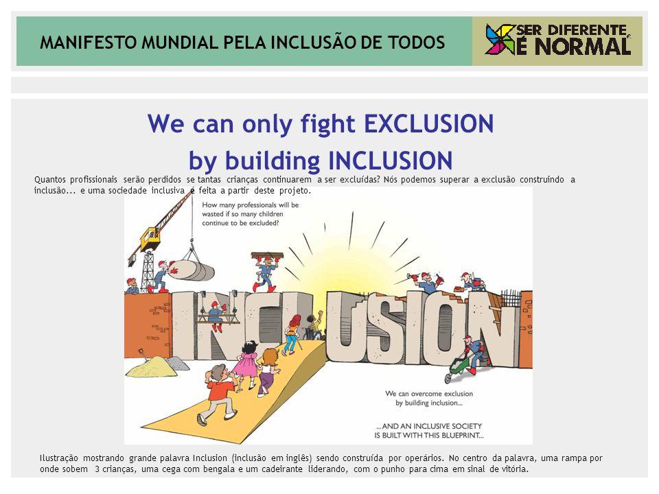 MANIFESTO MUNDIAL PELA INCLUSÃO DE TODOS We can only fight EXCLUSION by building INCLUSION Ilustração mostrando grande palavra Inclusion (inclusão em inglês) sendo construída por operários.