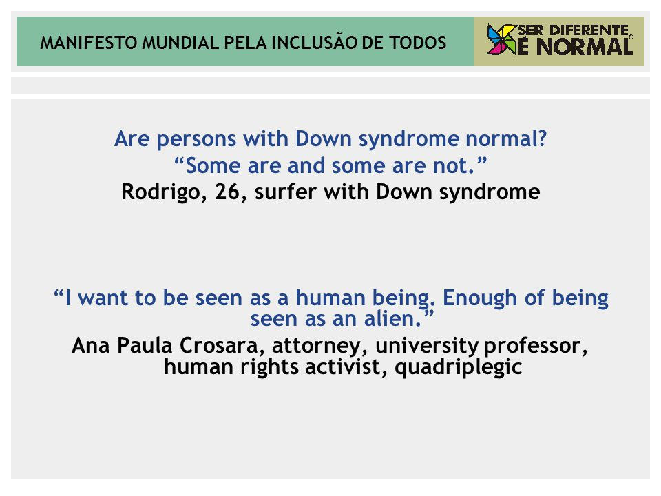 "MANIFESTO MUNDIAL PELA INCLUSÃO DE TODOS Are persons with Down syndrome normal? ""Some are and some are not."" Rodrigo, 26, surfer with Down syndrome ""I"